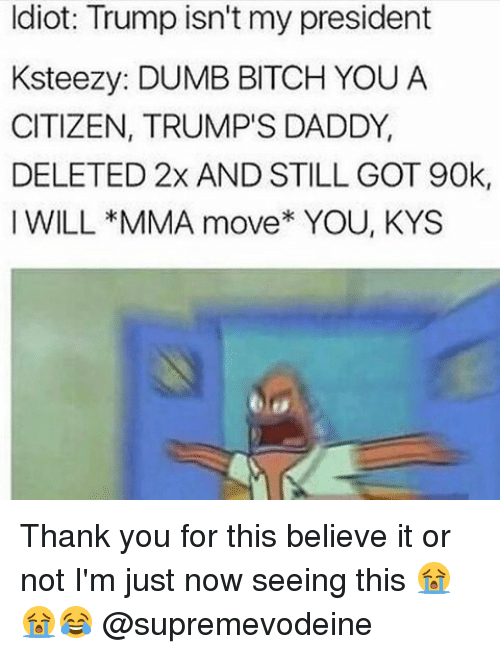 dumb bitches: Idiot: Trump isn't my president  Ksteezy: DUMB BITCH YOU A  CITIZEN, TRUMP'S DADDY,  DELETED 2x AND STILL GOT 90k,  I WILL *MMA move* YOU, KYS Thank you for this believe it or not I'm just now seeing this 😭😭😂 @supremevodeine