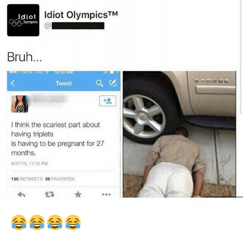 Bruh, Pregnant, and Girl Memes: Idiotla  Idiot OlympicsTM  Bruh...  Tweet  I think the scariest part about  having triplets  is having to be pregnant for 27  months.  6/27/15, 11:12 PM  156 RETWEETS 56 FAVORITES  わ  * 😂😂😂😂