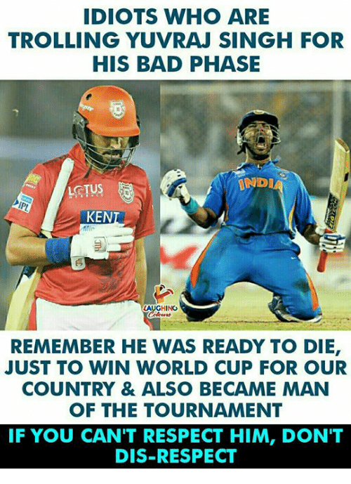 Bad, Ken, and Respect: IDIOTS WHO ARE  TROLLING YUVRAJ SINGH FOR  HIS BAD PHASE  TVA  INDIA  KEN  HING  REMEMBER HE WAS READY TO DIE  JUST TO WIN WORLD CUP FOR OUR  COUNTRY & ALSO BECAME MAN  OF THE TOURNAMENT  IF YOU CAN'T RESPECT HIM, DON'T  DIS-RESPECT