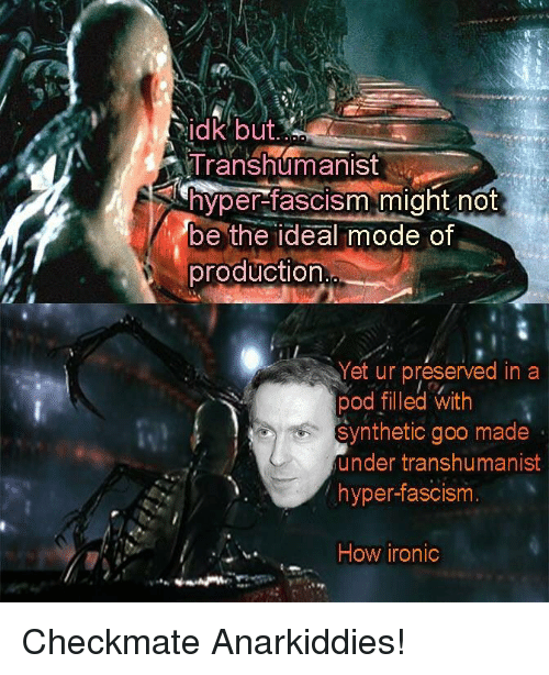 Ironic, Fascism, and Anarchy: idk but  ATranshumanis  yper-fascism might not  be the ideal mode of  production  Yet ur preserved in a  pod filled with  synthetic goo made  under transhumanist  hyper-fascism  How ironic