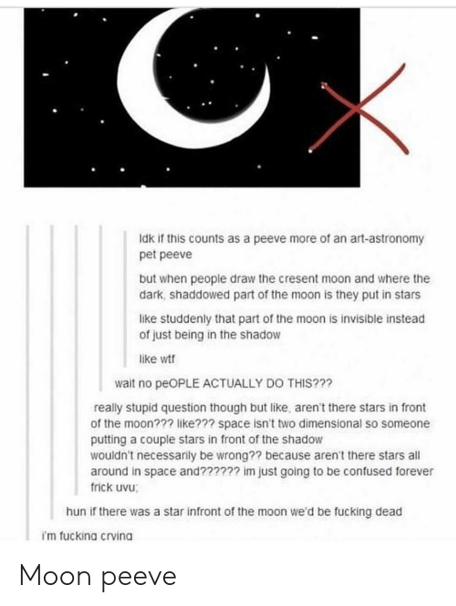 Stupid Question: Idk if this counts as a peeve more of an art-astronomy  pet peeve  but when people draw the cresent moon and where the  dark, shaddowed part of the moon is they put in stars  like studdenly that part of the moon is invisible instead  of just being in the shadow  like wt  wait no peOPLE ACTUALLY DO THIS???  really stupid question though but like, aren't there stars in front  of the moon??? like??? space isn't two dimensional so someone  putting a couple stars in front of the shadow  wouldn't necessarily be wrong?? because aren't there stars all  around in space and?????? im just going to be confused forever  frick uvu;  hun if there was a star infront of the moon we'd be fucking dead  i'm fuckina crvina Moon peeve