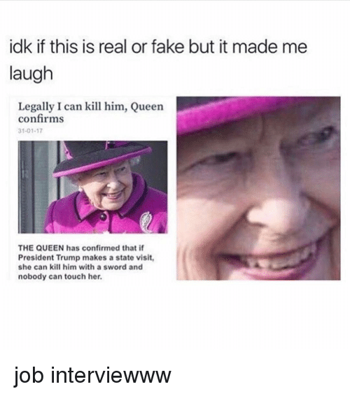 Fake, Queen, and Trump: idk if this is real or fake but it made me  laugh  Legally I can kill him, Queen  confirms  31-01-17  THE QUEEN has confirmed that if  President Trump makes a state visit,  she can kill him with a sword and  nobody can touch her. job interviewww