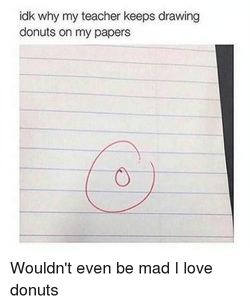 Memes, 🤖, and Madness: idk why my teacher keeps drawing  donuts on my papers Wouldn't even be mad I love donuts