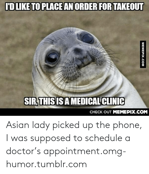 asian lady: I'DLIKE TO PLACE AN ORDER FOR TAKEOUT  SIR, THIS IS A MEDICAL CLINIC  CHECK OUT MEMEPIX.COM  MEMEPIX.COM Asian lady picked up the phone, I was supposed to schedule a doctor's appointment.omg-humor.tumblr.com