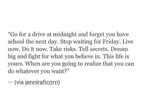 dream big: idnight and forg  school the next day. Stop waiting for Friday. Live  now. Do it now. Take risks. Tell secrets. Dream  big and fight for what you believe in. This life is  yours. When are you going to realize that you can  do whatever you want?  (via jenniraficorn)