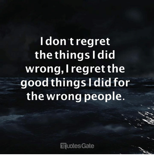 Good, Gate, and Did: Idon tregret  the thingsl did  wrong, Iregret the  good things I did for  the wrong people  Euotes Gate