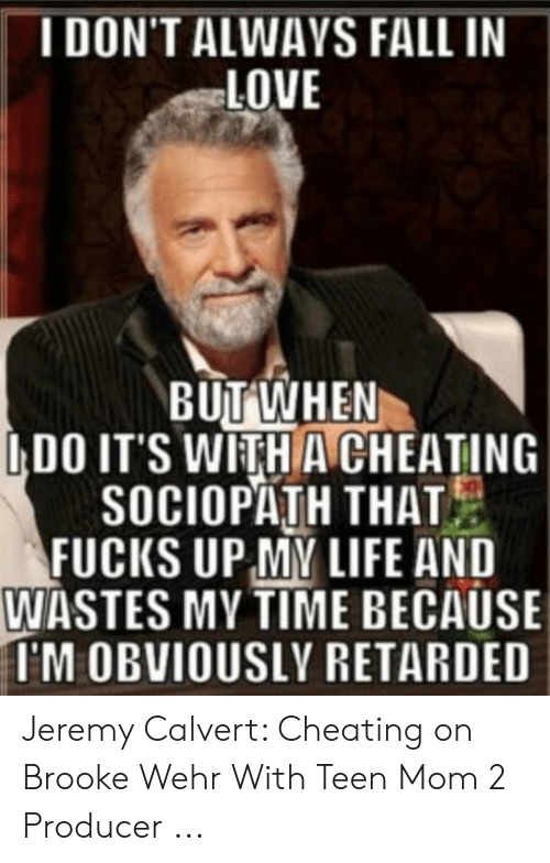 Cheating Girlfriend Meme: IDON'T ALWAYS FALL IN  LOVE  BUT WHEN  IDO IT'S WITHA CHEATING  SOCIOPATH THAT  FUCIKS UP MY LIFE AND  WASTES MY TIME BECAUSE  I'M OBVIOUSLY RETARDED Jeremy Calvert: Cheating on Brooke Wehr With Teen Mom 2 Producer ...
