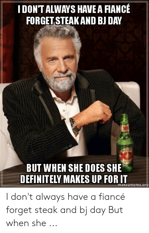 steak and bj day: IDONT ALWAYS HAVE A FIANCE  FORGET STEAKAND BJ DAY  BUT WHEN SHE DOES SHE  DEFINITELY MAKES UP FOR IT  makeameme.org I don't always have a fiancé forget steak and bj day But when she ...