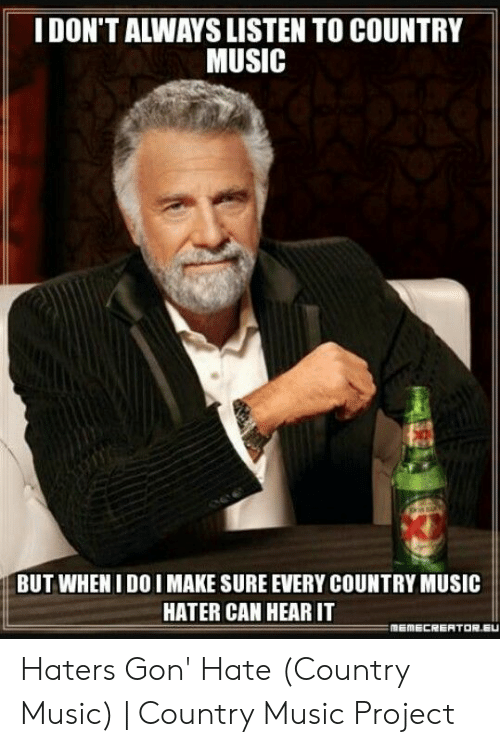 Country Music Memes: IDON'T ALWAYS LISTEN TO COUNTRY  MUSIC  BUT WHEN I DO I MAKE SURE EVERY COUNTRY MUSIC  HATER CAN HEAR IT Haters Gon' Hate (Country Music)   Country Music Project