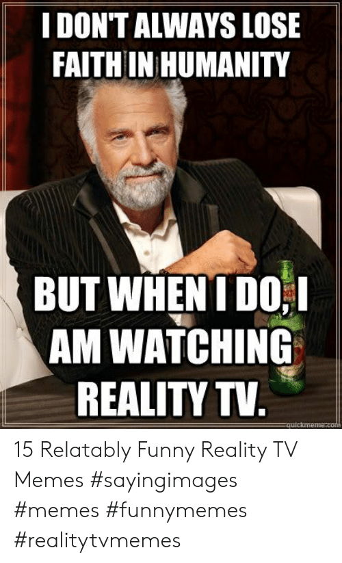 Relatably: IDON'T ALWAYS LOSE  FAITH IN HUMANITY  BUT WHEN I DO!  AM WATCHING  REALITY TV 15 Relatably Funny Reality TV Memes #sayingimages #memes #funnymemes #realitytvmemes