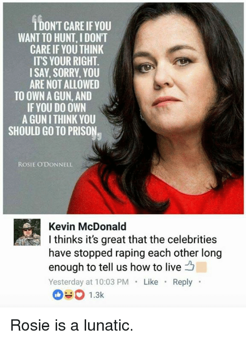 Memes, Sorry, and Prison: IDONT CARE IF YOU  WANT TO HUNT, I DONT  CARE IF YOU THINK  ITS YOUR RIGHT  ISAY, SORRY, YOU  ARE NOT ALLOWED  TO OWN A GUN, AND  IF YOU DO OWN  A GUN I THINK YOU  SHOULD GO TO PRISON,  ROSIE O'DONNELL  Kevin McDonald  l thinks it's great that the celebrities  have stopped raping each other long  enough to tell us how to live  Yesterday at 10:03 PM Like Reply Rosie is a lunatic.