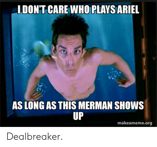 Ariel: IDON'T CARE WHO PLAYS ARIEL  AS LONG AS THIS MERMAN SHOWS  UP  makeameme.org Dealbreaker.