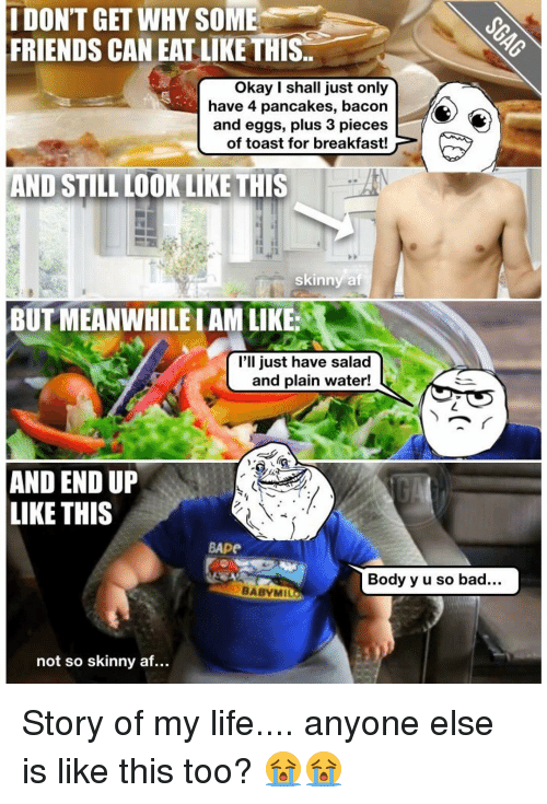 Memes, Skinny, and Breakfast: IDONT GET WHY SOME  FRIENDS CAN EAT LIKE THIS  Okay I shall just only  have 4 pancakes, bacon  and eggs, plus 3 pieces  of toast for breakfast!  AND STILL LOOK LIKE THIS  skinny at  BUTMEANWHILEIAM LIKE:  I'll just have salad  and plain water!  AND END UP  LIKE THIS  BApe  Body y u so bad  BABYMI  not so skinny af... Story of my life.... anyone else is like this too? 😭😭