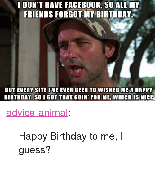 """Birthday To Me: IDON'T HAVE FACEBOOK, SO ALL MY  FRIENDS FORGOT Y BIRTHDAY  BUT EVERY SITE I'VE EVER BEEN TO WISHED ME A HAPPY  BIRTHDAY. SO I GOT THAT GOIN' FOR ME,WHICH IS NICE <p><a href=""""http://advice-animal.tumblr.com/post/168619039061/happy-birthday-to-me-i-guess"""" class=""""tumblr_blog"""">advice-animal</a>:</p>  <blockquote><p>Happy Birthday to me, I guess?</p></blockquote>"""