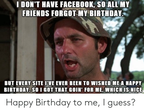 Birthday To Me: IDON'T HAVE FACEBOOK, SO ALL MY  FRIENDS FORGOT Y BIRTHDAY  BUT EVERY SITE I'VE EVER BEEN TO WISHED ME A HAPPY  BIRTHDAY. SO I GOT THAT GOIN' FOR ME,WHICH IS NICE Happy Birthday to me, I guess?