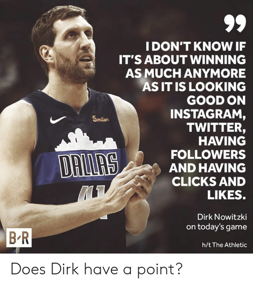 Nowitzki: IDON'T KNOW IF  IT'S ABOUT WINNING  AS MUCH ANYMORE  AS IT IS LOOKING  GOOD ON  INSTAGRAM  TWITTER,  HAVING  FOLLOWERS  AND HAVING  CLICKS AND  5miles  LIKES  Dirk Nowitzki  on today's game  B R  h/t The Athletic Does Dirk have a point?