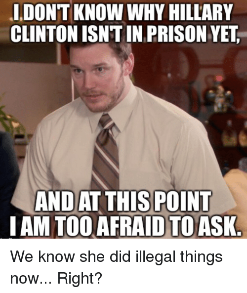 Hillary Clinton, Prison, and Advice Animals: IDONT KNOW WHY HILLARY  CLINTON ISNTIN PRISON YET  ANDAT THIS POINT  I AM TOO AFRAID TO ASK We know she did illegal things now... Right?