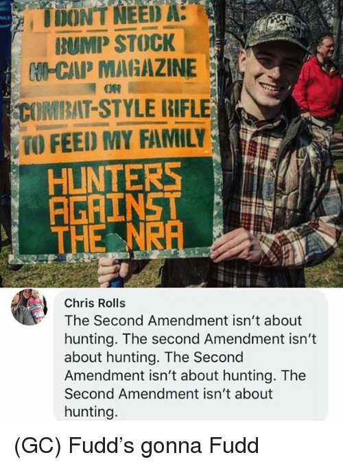 Family, Memes, and Hunting: İDON'T NEED A  BUMP STOCK  tU-CAP MARAZINE  COMBAT-STYLE RIFLE  TO FEED MY FAMILY  HUNTERSNA  THE NRA  Chris Rolls  The Second Amendment isn't about  hunting. The second Amendment isn't  about hunting. The Second  Amendment isn't about hunting. The  Second Amendment isn't about  hunting. (GC) Fudd's gonna Fudd