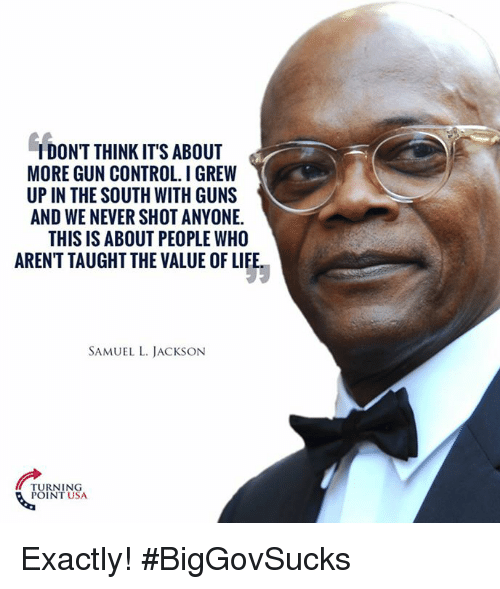 Guns, Life, and Memes: IDONT THINK IT'S ABOUT  MORE GUN CONTROL. IGREW  UP IN THE SOUTH WITH GUNS  AND WE NEVER SHOT ANYONE.  THIS IS ABOUT PEOPLE WHO  ARENTTAUGHT THE VALUE OF LIFE  SAMUEL L. JACKSON  TURNING  POINT USA Exactly! #BigGovSucks
