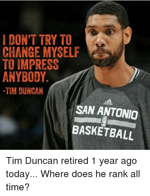Impresser: IDON'T TRY TO  CHANGE MYSELF  TO IMPRESS  ANYBODY.  -TIM DUNCAN  SAN ANTONIO  BASKETBALL  21 Tim Duncan retired 1 year ago today... Where does he rank all time?