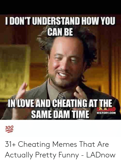 Funny Cheating: IDON'T UNDERSTAND HOW YOU  CAN BE  IN LOVE AND CHEATING AT THE  SAME DAM TIME1 0  HİSTORY.COM  100 31+ Cheating Memes That Are Actually Pretty Funny - LADnow