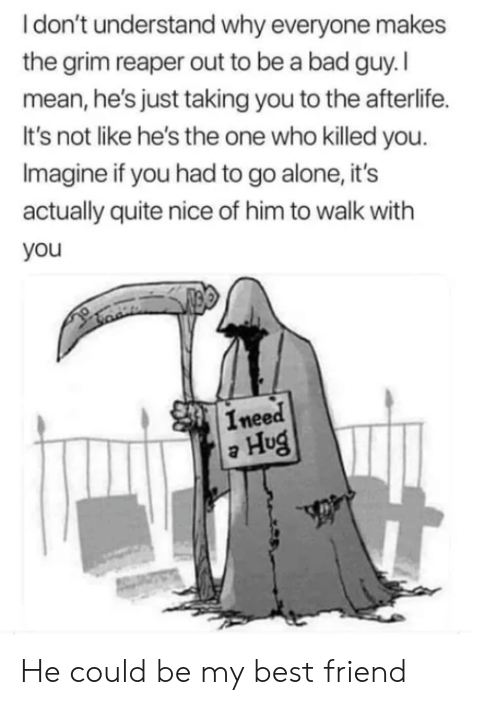 reaper: Idon't understand why everyone makes  the grim reaper out to be a bad guy.I  mean, he's just taking you to the afterlife.  It's not like he's the one who killed you.  Imagine if you had to go alone, it's  actually quite nice of him to walk with  you  Ineed  Hug He could be my best friend
