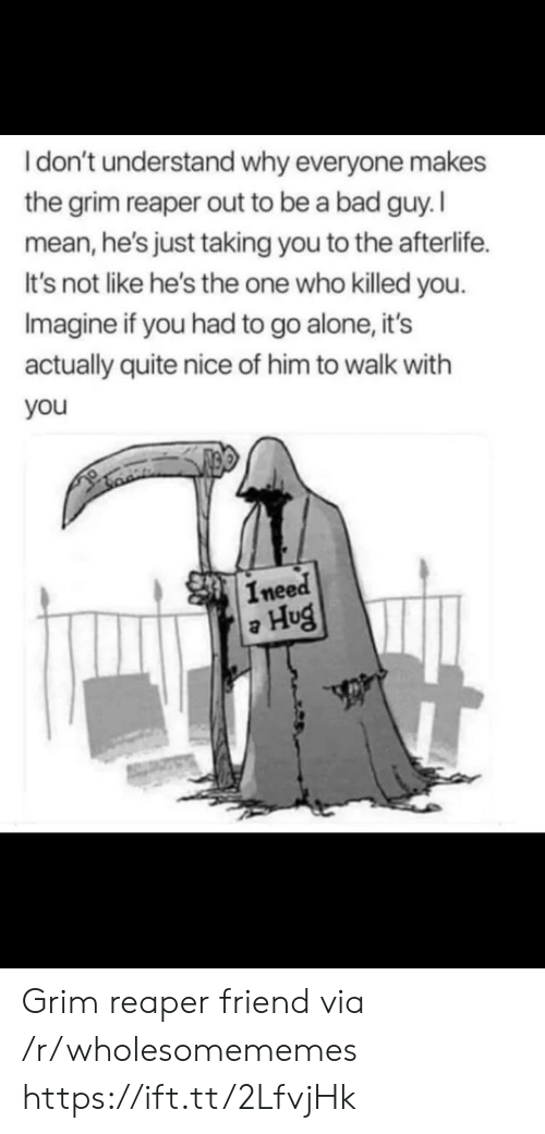 reaper: Idon't understand why everyone makes  the grim reaper out to be a bad guy. I  mean,he's just taking you to the afterlife  It's not like he's the one who killed you  Imagine if you had to go alone, it's  actually quite nice of him to walk with  you  Ineed  Hug Grim reaper friend via /r/wholesomememes https://ift.tt/2LfvjHk