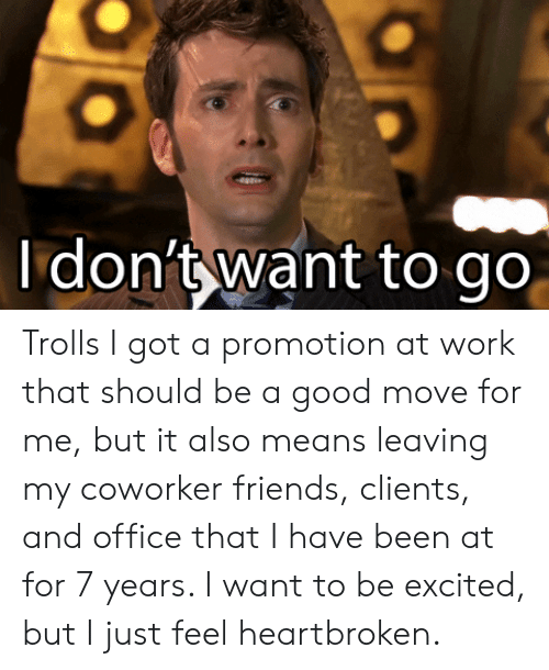 it-also-means: Idon't want to go Trolls I got a promotion at work that should be a good move for me, but it also means leaving my coworker friends, clients, and office that I have been at for 7 years. I want to be excited, but I just feel heartbroken.