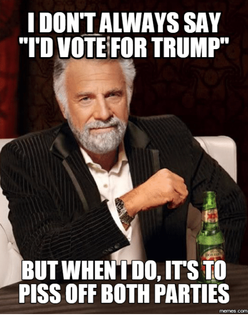 """Party, Com, and For: IDONTALIWAYS SAY  """"I'D VOTE FOR TRUMP  BUT WHEN I DO, ITS TO  PISS OFF BOTH PARTIES  memes. COM"""