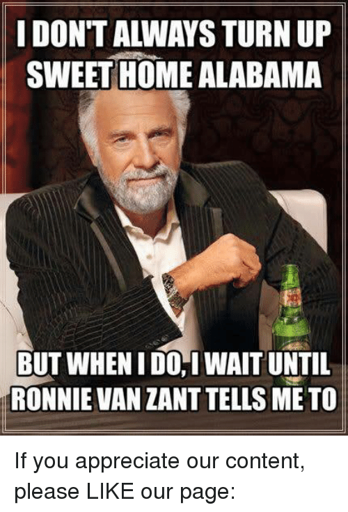 Memes, Turn Up, and Alabama: IDONTALIWAYS TURN UP  SWEET HOME ALABAMA  BUT WHENIDOI WAITUNTIL  RONNIE VAN ZANT TELLS ME TO If you appreciate our content, please LIKE our page: