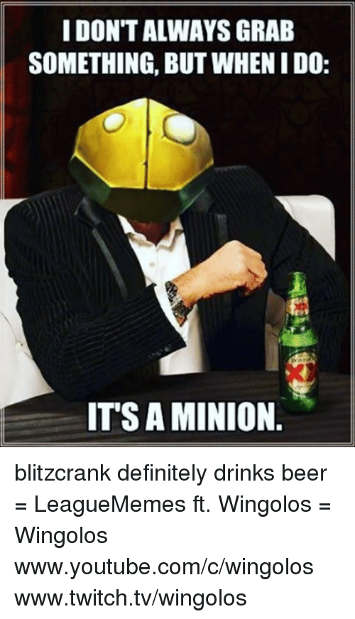 Definitally: IDONTALWAYS GRAB  SOMETHING, BUT WHENIDO:  ITS AMINION blitzcrank definitely drinks beer  = LeagueMemes ft. Wingolos =  Wingolos www.youtube.com/c/wingolos www.twitch.tv/wingolos