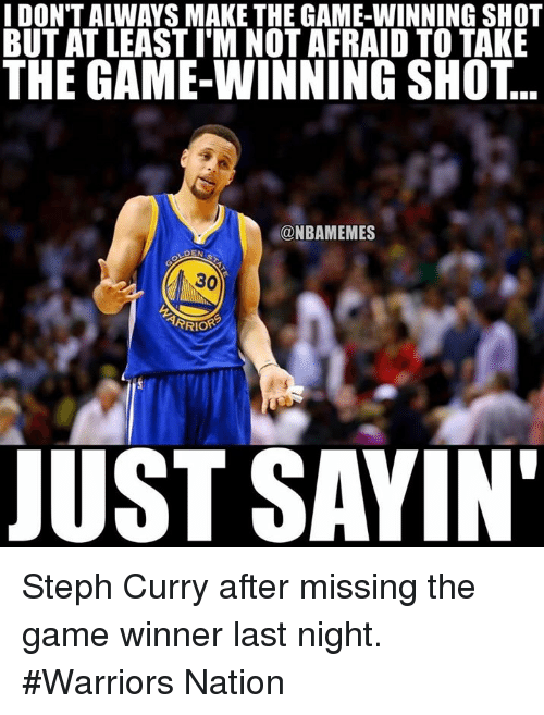 Nba, Nationals, and Last Night: IDONTALWAYS MAKE THE GAME-WINNING SHOT  BUT AT LEASTIM NOT AFRAID TO TAKE  THE GAME-WINNING SHOT  @NBAMEMES  30  ARRIOR  JUST SAYIN' Steph Curry after missing the game winner last night.  #Warriors Nation