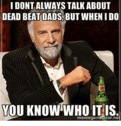 Memegen: IDONTALWAYS TALK ABOUT  DEAD BEAT DADS BUTWHENIDO  YOU KNOW WHO IT IS  memegen Ator ne