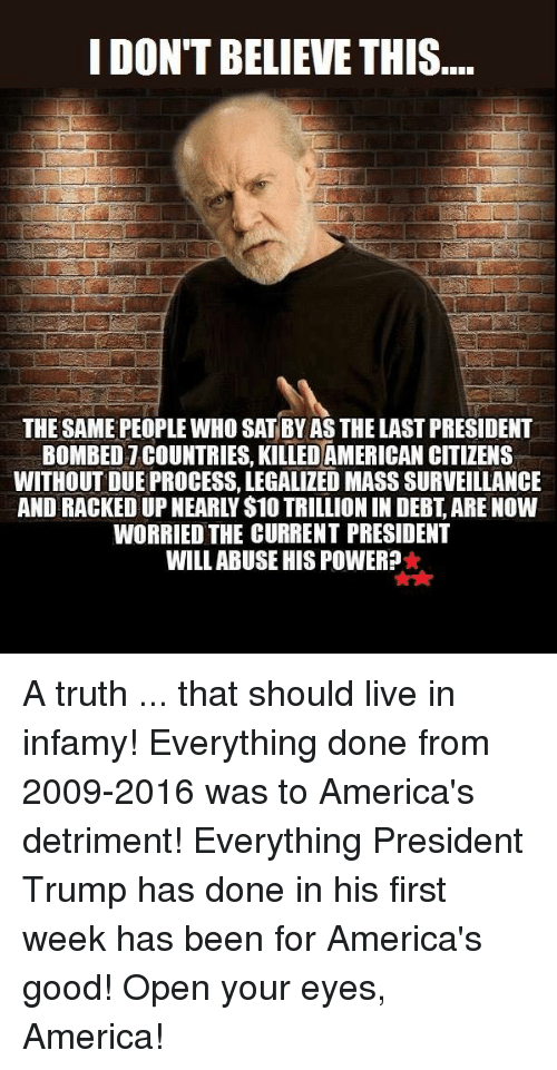 Last President: IDONTBELIEVE THIS  THE SAME PEOPLE WHO SATBYAS THE LAST PRESIDENT  BOMBED TCOUNTRIES. KILLED AMERICAN CITIZENS  WITHOUT DUE PROCESS. LEGALIZED MASS SURVEILLANCE  WORRIED THE CURRENT PRESIDENT  WILL ABUSE HISPOWER? A truth ... that should live in infamy!   Everything done from 2009-2016 was to America's detriment! Everything President Trump has done in his first week has been for America's good! Open your eyes, America!
