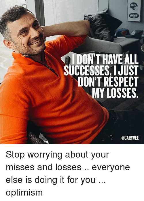 Memes, Respect, and Optimism: IDONTHAVE ALL  SUCCESSES, JUST  DON'T RESPECT  MY LOSSES  @GARYVEE Stop worrying about your misses and losses .. everyone else is doing it for you ... optimism