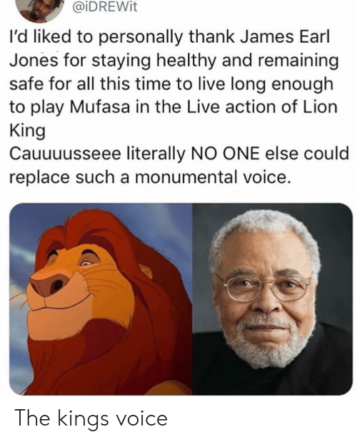 earl: @iDREWit  I'd liked to personally thank James Earl  Jones for staying healthy and remaining  safe for all this time to live long enough  to play Mufasa in the Live action of Lion  King  Cauuuusseee literally NO ONE else could  replace such a monumental voice. The kings voice