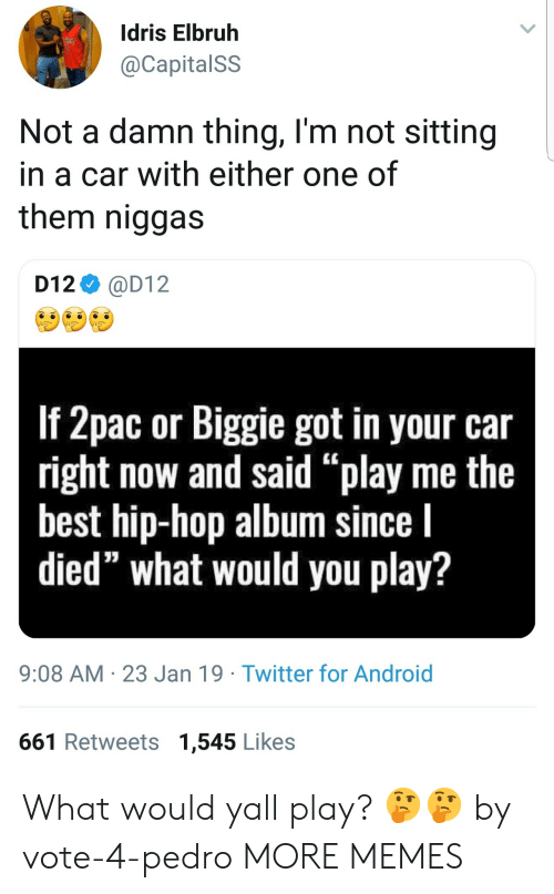 "d12: Idris Elbruh  @CapitalSS  Not a damn thing, l'm not sitting  in a car with either one of  them niggas  D12 @D12  If 2pac or Biggie got in your car  right now and said ""play me the  best hip-hop album since l  died"" what would you play?  9:08 AM 23 Jan 19 Twitter for Android  661 Retweets 1,545 Likes What would yall play? 🤔🤔 by vote-4-pedro MORE MEMES"