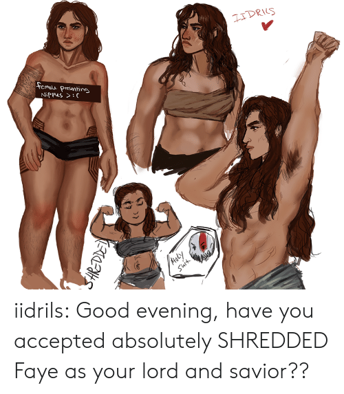 evening: IDRIS  femalu  Presenting  NiPpus >:C  Aely  Suit  to iidrils:  Good evening, have you accepted absolutely SHREDDED Faye as your lord and savior??