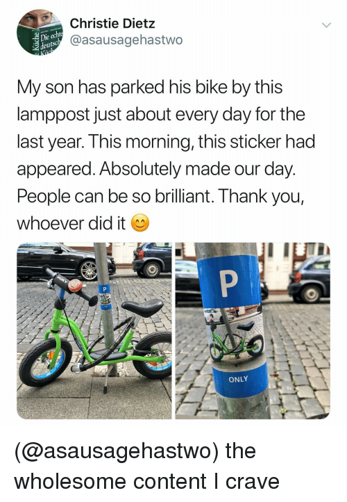 Christie: ie echt  deutsc  Christie Dietz  @asausagehastwo  My son has parked his bike by this  lamppost just about every day for the  last year. This morning, this sticker had  appeared. Absolutely made our day.  People can be so brilliant. Thank you,  whoever did it  ONLY (@asausagehastwo) the wholesome content I crave