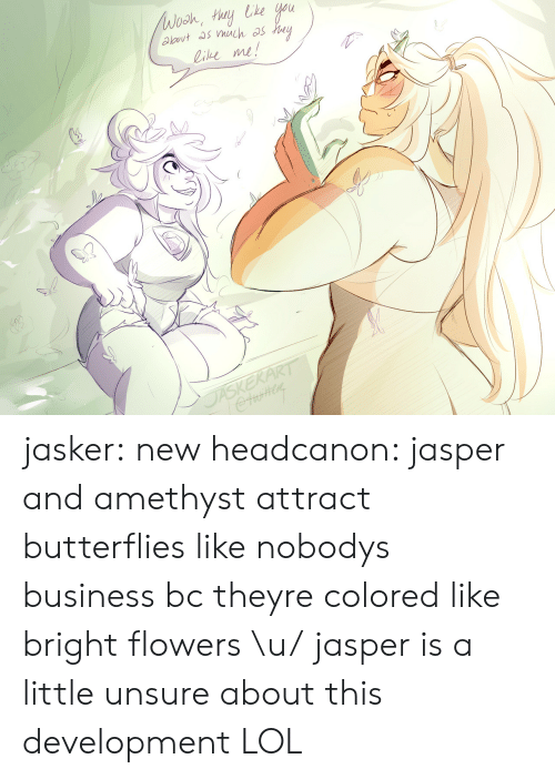 Amethyst: ie me! jasker:  new headcanon: jasper and amethyst attract butterflies like nobodys business bc theyre colored like bright flowers \u/ jasper is a little unsure about this development LOL