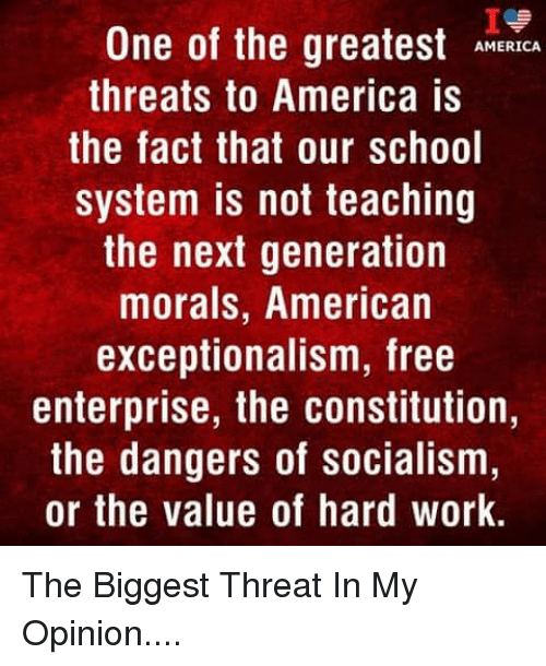 Enterprise: Ie  One of the greatestMCA  AMERICA  threats to America is  the fact that our school  system is not teaching  the next generation  morals, American  exceptionalism, free  enterprise, the constitution,  the dangers of socialism  or the value of hard work The Biggest Threat In My Opinion....