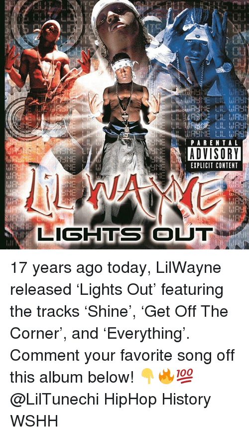 Memes, Wshh, and History: IE  SNE LHIPARENTAL  ADVISORY  NE LH EXPLICIT CONTENT  HE  LIGHTS OUT 17 years ago today, LilWayne released 'Lights Out' featuring the tracks 'Shine', 'Get Off The Corner', and 'Everything'. Comment your favorite song off this album below! 👇🔥💯 @LilTunechi HipHop History WSHH