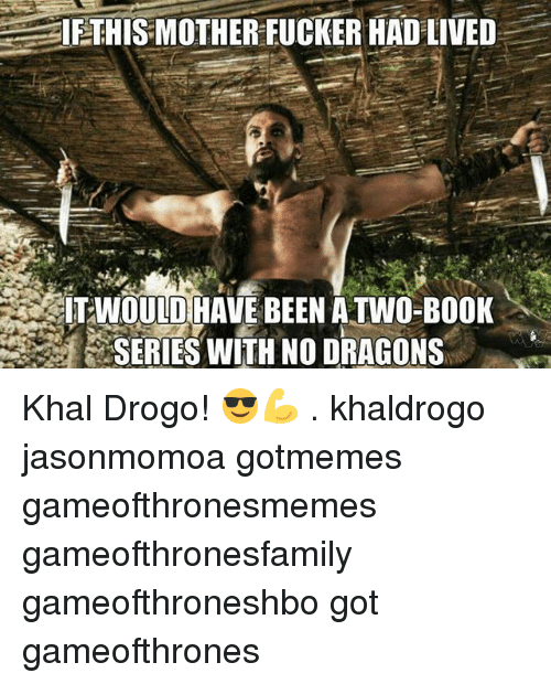 Khal Drogo: IE THIS MOTHER FUCKER HAD LIVED  WOULD HAVE BEEN ATWO-BOOK  SERIES WITH NO DRAGONS Khal Drogo! 😎💪 . khaldrogo jasonmomoa gotmemes gameofthronesmemes gameofthronesfamily gameofthroneshbo got gameofthrones