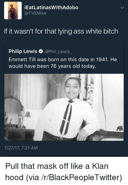 White Bitch: İEatLatinasWithAdobo  @TVEMike  If it wasn't for that lying ass white bitch  Philip Lewis @Phil_Lewis_  Emmett Till was born on this date in 1941. He  would have been 76 years old today.  7/27/17, 7:21 AM <p>Pull that mask off like a Klan hood (via /r/BlackPeopleTwitter)</p>