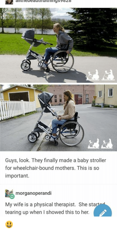 Tearing Up: iebeauufurhi19s9828  Guys, look. They finally made a baby stroller  for wheelchair-bound mothers. This is so  important.  morganoperandi  My wife is a physical therapist. She sta  tearing up when I showed this to her 😃