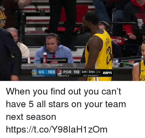 ied: IED  GS 103POR 110 4th 3:54 4r  TIMEOUTS: 3  TIMEOUTS:3  NBA WEDNESDAY When you find out you can't have 5 all stars on your team next season https://t.co/Y98IaH1zOm