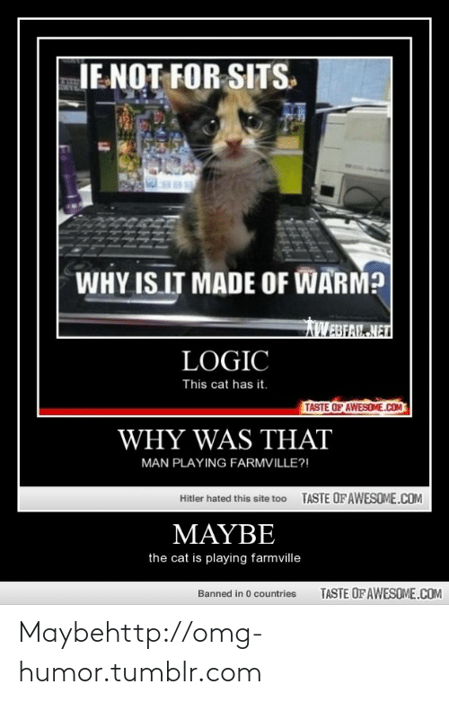 FarmVille: IENOT FOR SITS.  WHY IS IT MADE OF WARM?  AWEBFAL NET  LOGIC  This cat has it.  TASTE OF AWESOME.COM  WHY WAS THAT  MAN PLAYING FARMVILLE?!  TASTE OF AWESOME.COM  Hitler hated this site too  ΜΑΥΒΕ  the cat is playing farmville  TASTE OF AWESOME.COM  Banned in 0 countries Maybehttp://omg-humor.tumblr.com