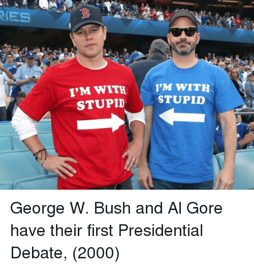 George W. Bush: IES  3  I'M WITH  STUPID  M WITH  STUPID  0 George W. Bush and Al Gore have their first Presidential Debate, (2000)