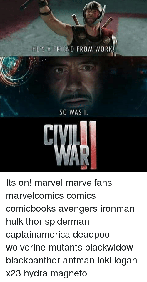 Memes, Wolverine, and Deadpool: IES A FRIEND FROM WORI  SO WAS I.  CIVIL  WAR Its on! marvel marvelfans marvelcomics comics comicbooks avengers ironman hulk thor spiderman captainamerica deadpool wolverine mutants blackwidow blackpanther antman loki logan x23 hydra magneto