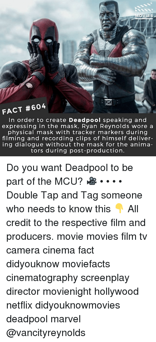 Memes, Movies, and Netflix: IES  FACT #604  In order to create Deadpool speaking and  expressing in the mask, Ryan Reynolds wore a  physical mask with tracker markers during  filming and recording clips of himself deliver-  ing dialogue without the mask for the anima  tors during post-production Do you want Deadpool to be part of the MCU? 🎥 • • • • Double Tap and Tag someone who needs to know this 👇 All credit to the respective film and producers. movie movies film tv camera cinema fact didyouknow moviefacts cinematography screenplay director movienight hollywood netflix didyouknowmovies deadpool marvel @vancityreynolds